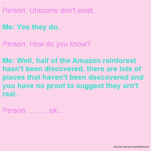 Person: Unicorns don't exist. Me: Yes they do. Person: How do you know? Me: Well, half of the Amazon rainforest hasn't been discovered, there are lots of places that haven't been descovered and you have no proof to suggest they arn't real. Person: ..........ok...