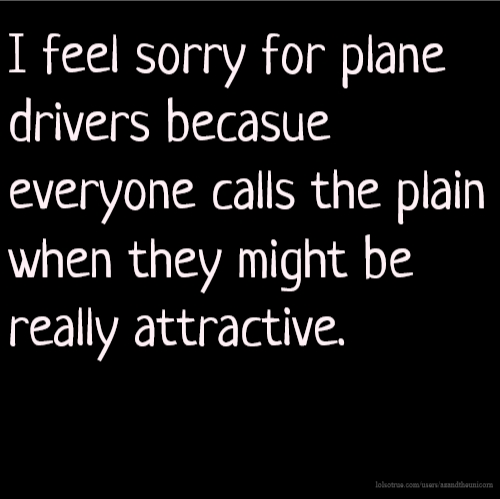 I feel sorry for plane drivers becasue everyone calls the plain when they might be really attractive.