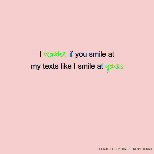 I wonder if you smile at my texts like I smile at yours