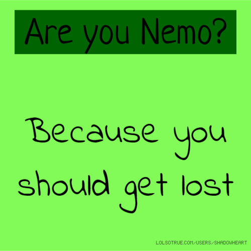 Are you Nemo? Because you should get lost