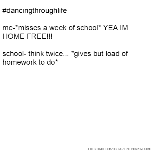 #dancingthroughlife me-*misses a week of school* YEA IM HOME FREE!!! school- think twice... *gives but load of homework to do*