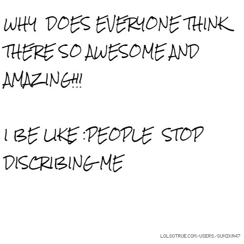 WHY DOES EVERYONE THINK THERE SO AWESOME AND AMAZING!!! I BE LIKE :PEOPLE STOP DISCRIBING ME