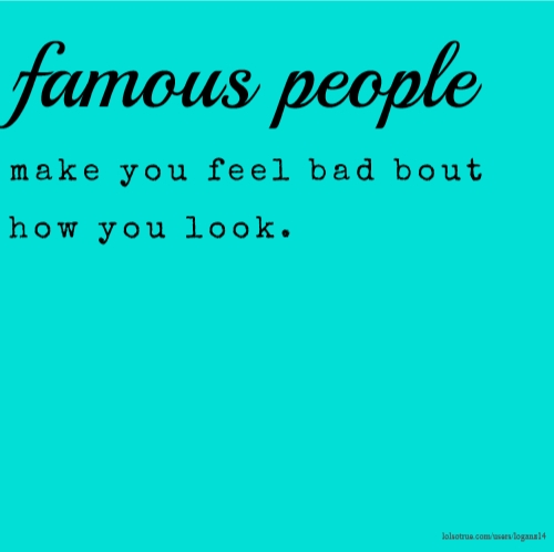 famous people make you feel bad bout how you look.