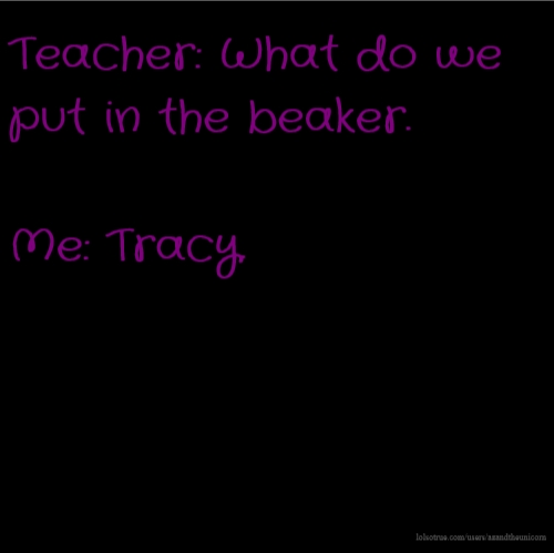 Teacher: What do we put in the beaker. Me: Tracy.