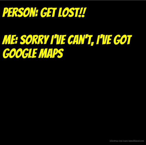 Person: Get lost!! Me: Sorry I've can't, I've got google maps