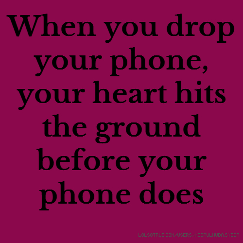 When you drop your phone, your heart hits the ground before your phone does