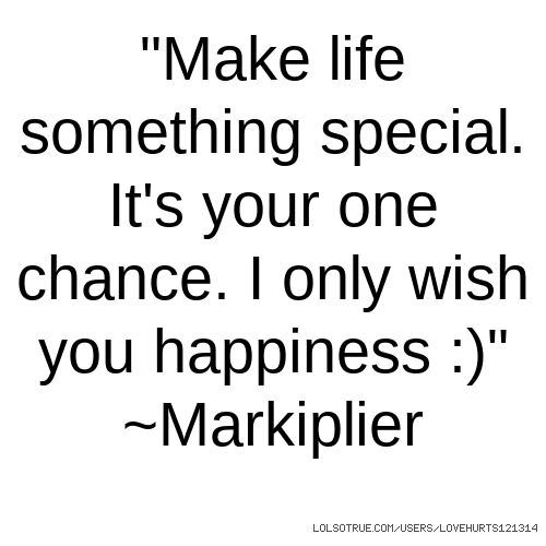 """""""Make life something special. It's your one chance. I only wish you happiness :)"""" ~Markiplier"""