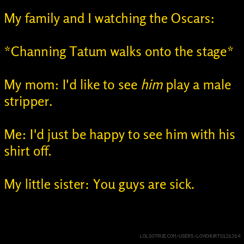 My family and I watching the Oscars: *Channing Tatum walks onto the stage* My mom: I'd like to see him play a male stripper. Me: I'd just be happy to see him with his shirt off. My little sister: You guys are sick.