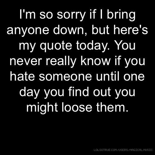 I'm so sorry if I bring anyone down, but here's my quote today. You never really know if you hate someone until one day you find out you might loose them.