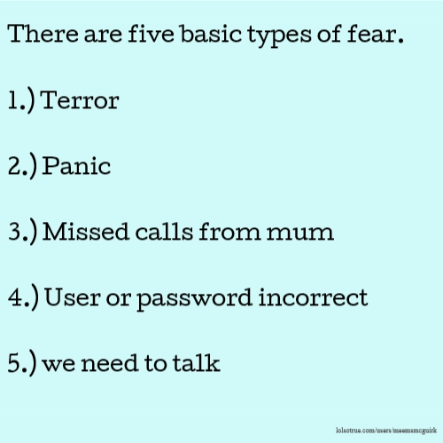 There are five basic types of fear. 1.) Terror 2.) Panic 3.) Missed calls from mum 4.) User or password incorrect 5.) we need to talk
