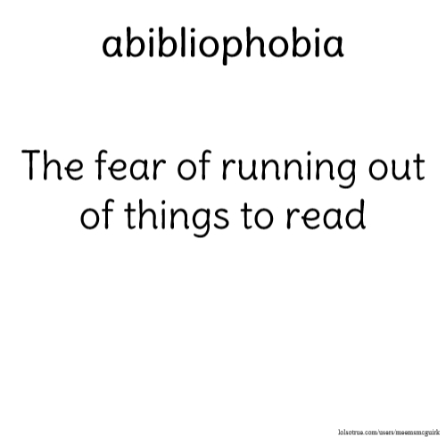 abibliophobia The fear of running out of things to read