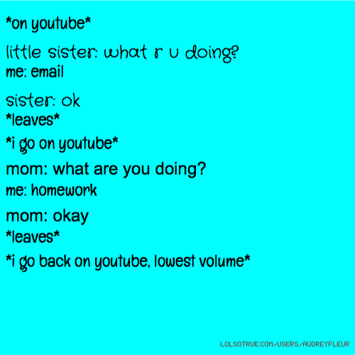 *on youtube* little sister: what r u doing? me: email sister: ok *leaves* *i go on youtube* mom: what are you doing? me: homework mom: okay *leaves* *i go back on youtube, lowest volume*