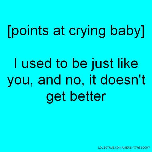 [points at crying baby] I used to be just like you, and no, it doesn't get better