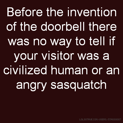 Before the invention of the doorbell there was no way to tell if your visitor was a civilized human or an angry sasquatch