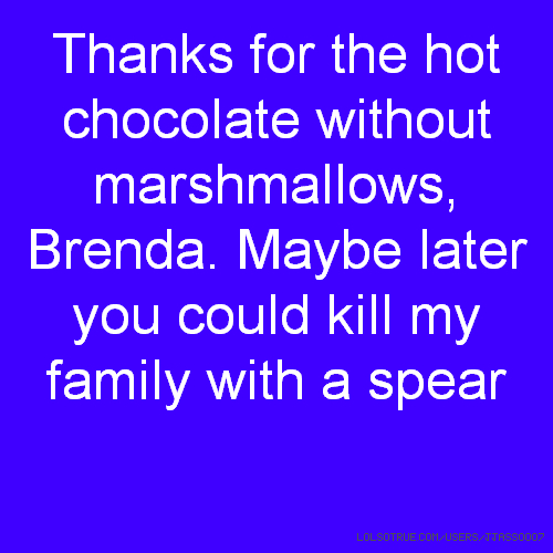 Thanks for the hot chocolate without marshmallows, Brenda. Maybe later you could kill my family with a spear