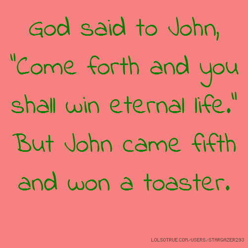 "God said to John, ""Come forth and you shall win eternal life."" But John came fifth and won a toaster."