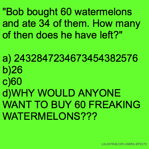 """Bob bought 60 watermelons and ate 34 of them. How many of then does he have left?"" a) 2432847234673454382576 b)26 c)60 d)WHY WOULD ANYONE WANT TO BUY 60 FREAKING WATERMELONS???"