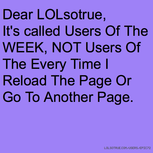 Dear LOLsotrue, It's called Users Of The WEEK, NOT Users Of The Every Time I Reload The Page Or Go To Another Page.