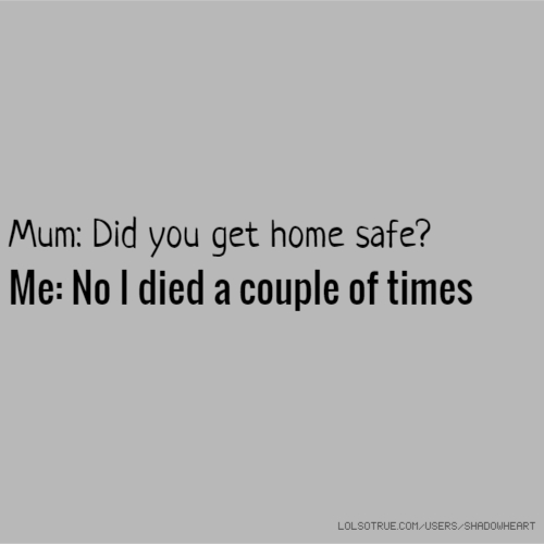 Mum: Did you get home safe? Me: No I died a couple of times