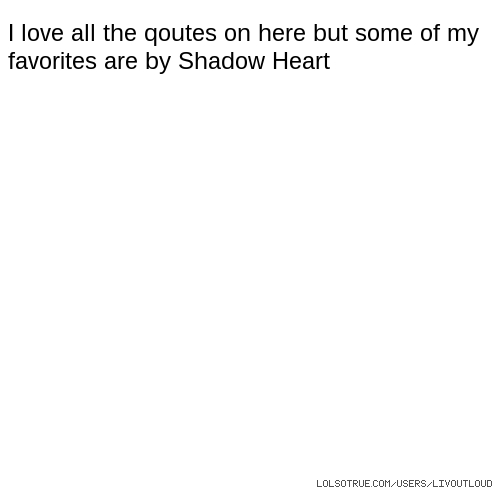 I love all the qoutes on here but some of my favorites are by Shadow Heart