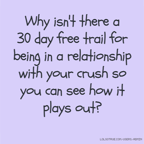 Why isn't there a 30 day free trail for being in a relationship with your crush so you can see how it plays out?