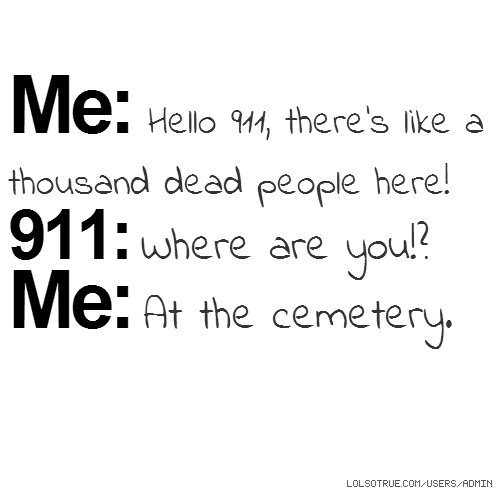 Me: Hello 911, there's like a thousand dead people here! 911: Where are you!? Me: At the cemetery.