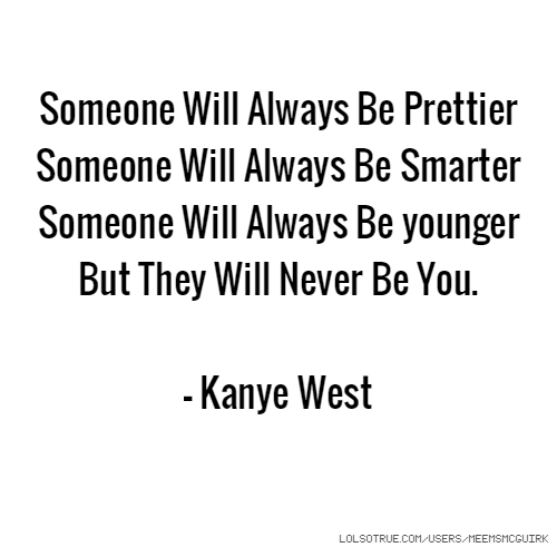 Someone Will Always Be Prettier Someone Will Always Be Smarter Someone Will Always Be younger But They Will Never Be You. - Kanye West