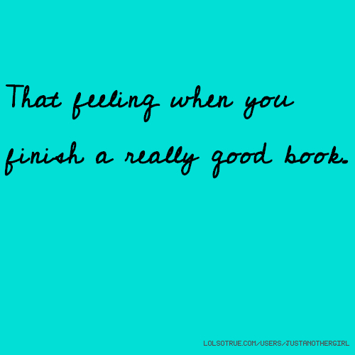 That feeling when you finish a really good book.