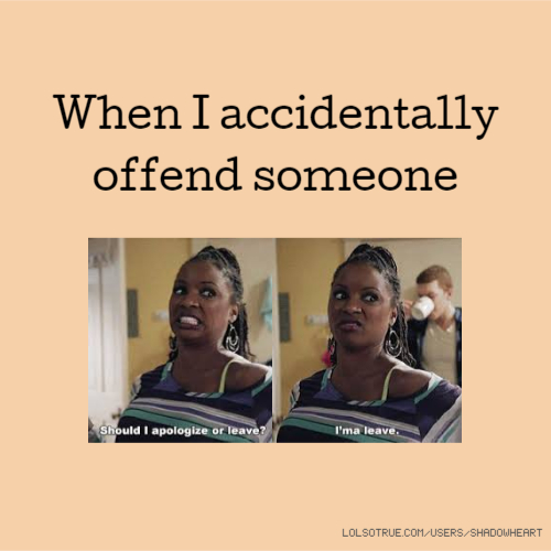When I accidentally offend someone
