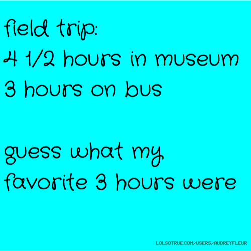 field trip: 4 1/2 hours in museum 3 hours on bus guess what my favorite 3 hours were