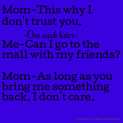 Mom-This why I don't trust you. -One week later- Me-Can I go to the mall with my friends? Mom-As long as you bring me something back, I don't care.