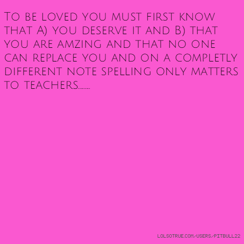 To be loved you must first know that A) you deserve it and B) that you are amzing and that no one can replace you and on a completly different note spelling only matters to teachers.........