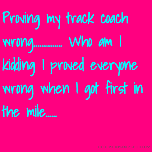 Proving my track coach wrong............... Who am I kidding I proved everyone wrong when I got first in the mile......
