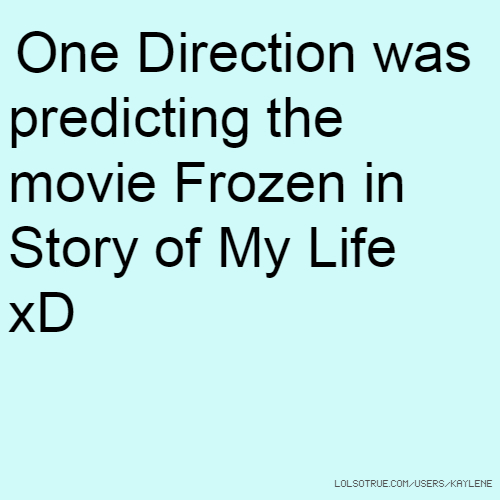 One Direction was predicting the movie Frozen in Story of My Life xD