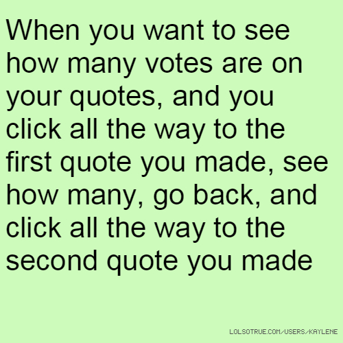 When you want to see how many votes are on your quotes, and you click all the way to the first quote you made, see how many, go back, and click all the way to the second quote you made