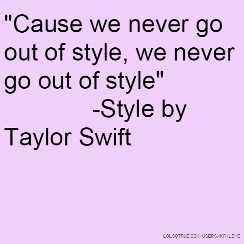 """Cause we never go out of style, we never go out of style"" -Style by Taylor Swift"