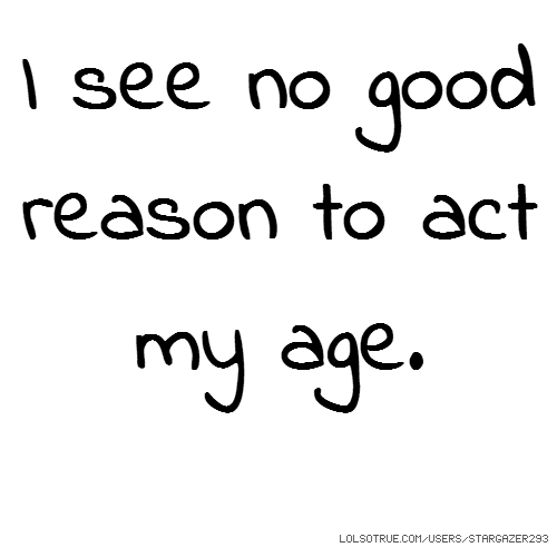 I see no good reason to act my age.