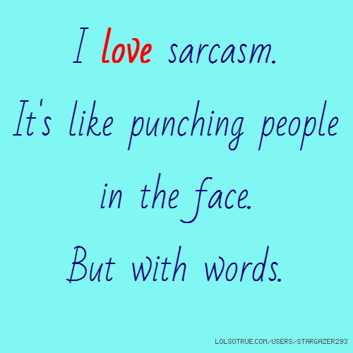 I love sarcasm. It's like punching people in the face. But with words.