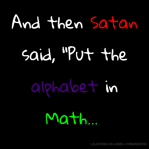 "And then Satan said, ""Put the alphabet in Math..."""