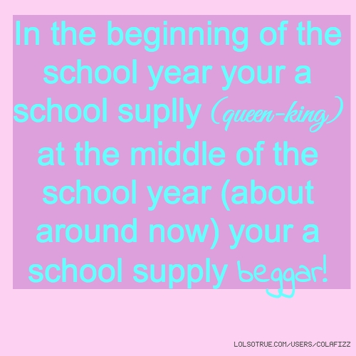 In the beginning of the school year your a school suplly (queen-king) at the middle of the school year (about around now) your a school supply beggar!