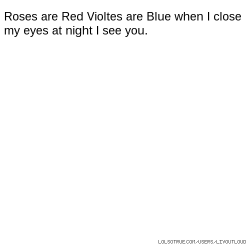 Roses are Red Violtes are Blue when I close my eyes at night I see you.