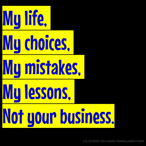 My life, My choices, My mistakes, My lessons, Not your business.