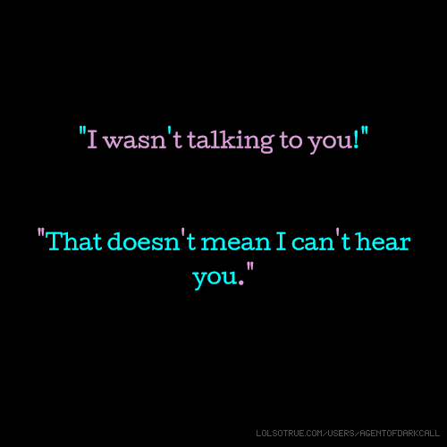 """""""I wasn't talking to you!"""" """"That doesn't mean I can't hear you."""""""