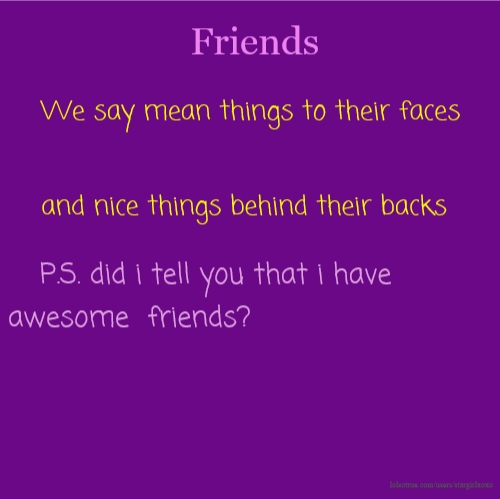 Friends We say mean things to their faces and nice things behind their backs P.S. did i tell you that i have awesome friends?
