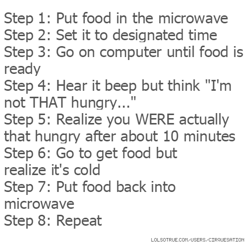 "Step 1: Put food in the microwave Step 2: Set it to designated time Step 3: Go on computer until food is ready Step 4: Hear it beep but think ""I'm not THAT hungry..."" Step 5: Realize you WERE actually that hungry after about 10 minutes Step 6: Go to get food but realize it's cold Step 7: Put food back into microwave Step 8: Repeat"
