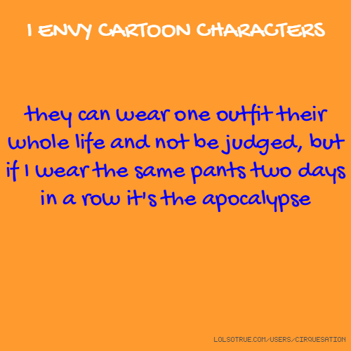 I ENVY CARTOON CHARACTERS they can wear one outfit their whole life and not be judged, but if I wear the same pants two days in a row it's the apocalypse
