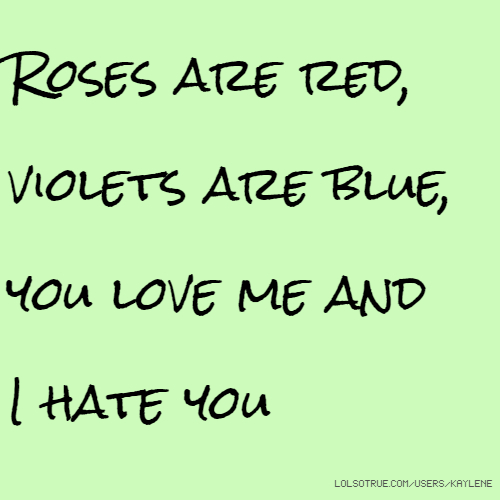 Roses are red, violets are blue, you love me and I hate you
