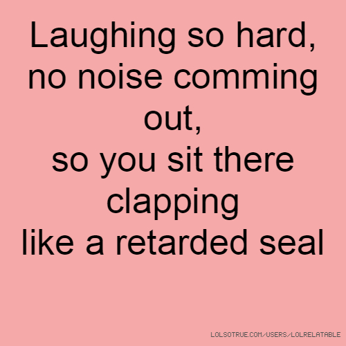 Laughing so hard, no noise comming out, so you sit there clapping like a retarded seal