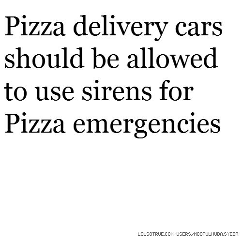 Pizza delivery cars should be allowed to use sirens for Pizza emergencies