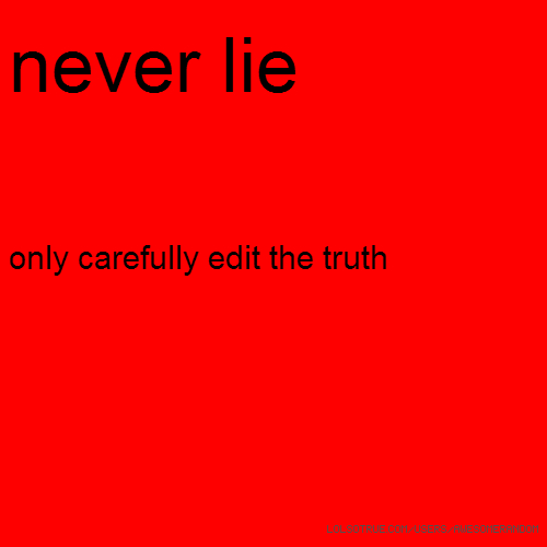 never lie only carefully edit the truth